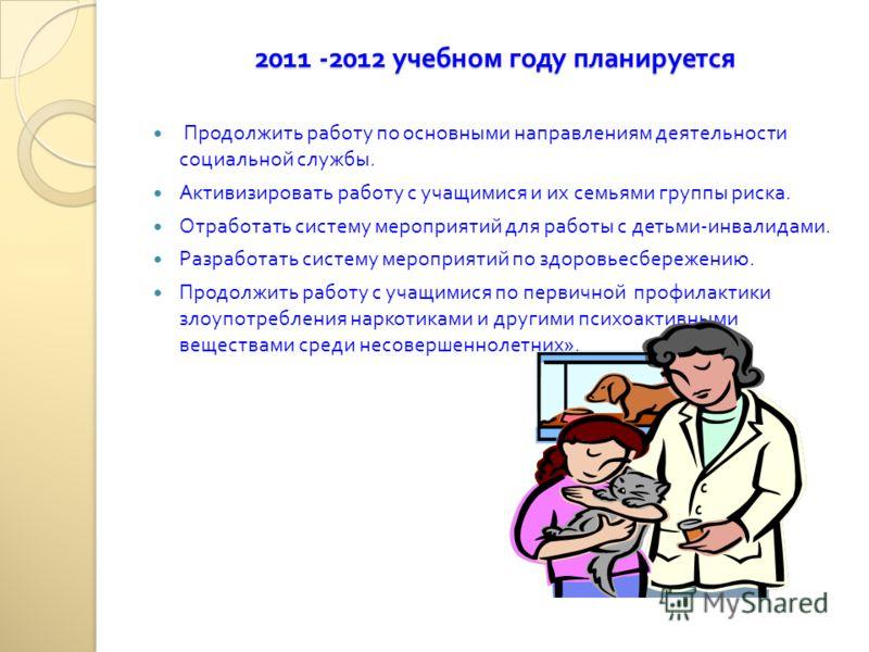 2011 -2012 учебном году планируется 2011 -2012 учебном году планируется Продолжить работу по основными направлениям деятельности социальной службы. Активизировать работу с учащимися и их семьями группы риска. Отработать систему мероприятий для работы