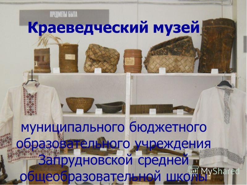 Краеведческий музей муниципального бюджетного образовательного учреждения Запрудновской средней общеобразовательной школы