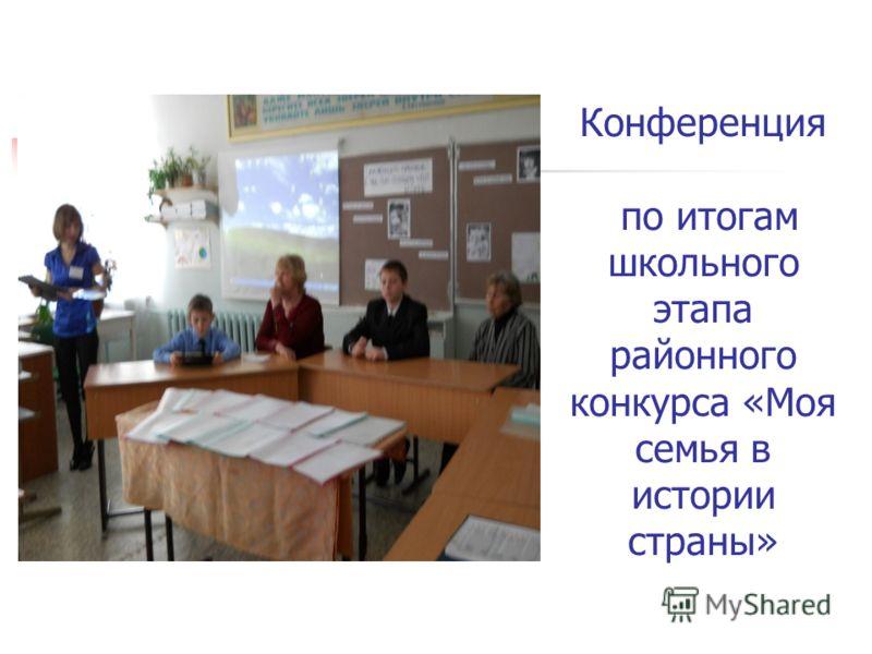 Конференция по итогам школьного этапа районного конкурса «Моя семья в истории страны»