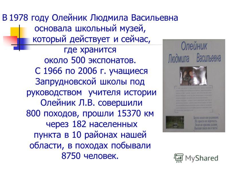 В 1978 году Олейник Людмила Васильевна основала школьный музей, который действует и сейчас, где хранится около 500 экспонатов. С 1966 по 2006 г. учащиеся Запрудновской школы под руководством учителя истории Олейник Л.В. совершили 800 походов, прошли