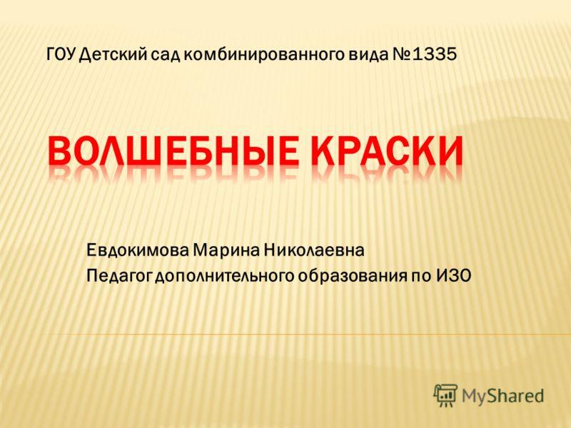 Евдокимова Марина Николаевна Педагог дополнительного образования по ИЗО ГОУ Детский сад комбинированного вида 1335