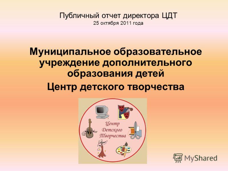 Публичный отчет директора ЦДТ 25 октября 2011 года Муниципальное образовательное учреждение дополнительного образования детей Центр детского творчества