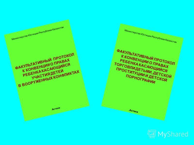 Министерство Юстиции Республики Казахстан ФАКУЛЬТАТИВНЫЙ ПРОТОКОЛ К КОНВЕНЦИИ О ПРАВАХ РЕБЕНКА КАСАЮЩИЙСЯ УЧАСТИЯ ДЕТЕЙ В ВООРУЖЕННЫХ КОНФЛИКТАХ Астана Министерство Юстиции Республики Казахстан ФАКУЛЬТАТИВНЫЙ ПРОТОКОЛ К КОНВЕНЦИИ О ПРАВАХ РЕБЕНКА КАС