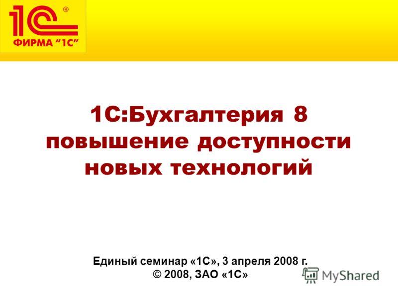Единый семинар «1С», 3 апреля 2008 г. © 2008, ЗАО «1С» 1С:Бухгалтерия 8 повышение доступности новых технологий