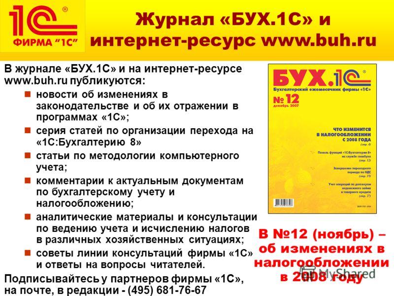 В журнале «БУХ.1С» и на интернет-ресурсе www.buh.ru публикуются: новости об изменениях в законодательстве и об их отражении в программах «1С»; серия статей по организации перехода на «1С:Бухгалтерию 8» статьи по методологии компьютерного учета; комме