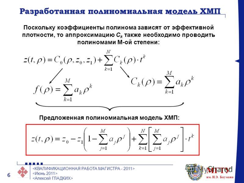 МГТУ им. Н.Э. Баумана 6 Разработанная полиномиальная модель ХМП Поскольку коэффициенты полинома зависят от эффективной плотности, то аппроксимацию C k также необходимо проводить полиномами M-ой степени: Предложенная полиномиальная модель ХМП: