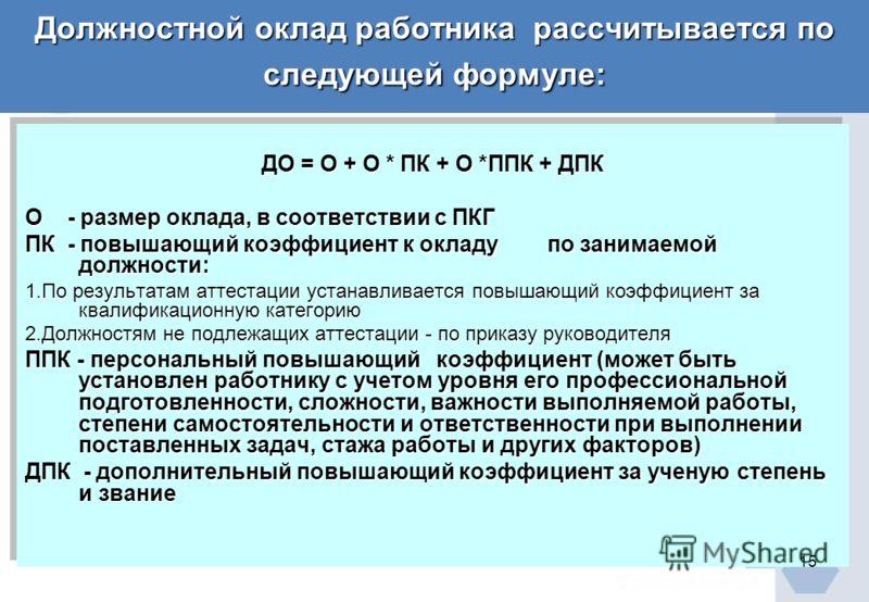 Должностной оклад работника рассчитывается по следующей формуле: ДО = О + О * ПК + О *ППК + ДПК О - размер оклада, в соответствии с ПКГ ПК - повышающий коэффициент к окладу по занимаемой должности: 1.По результатам аттестации устанавливается повышающ