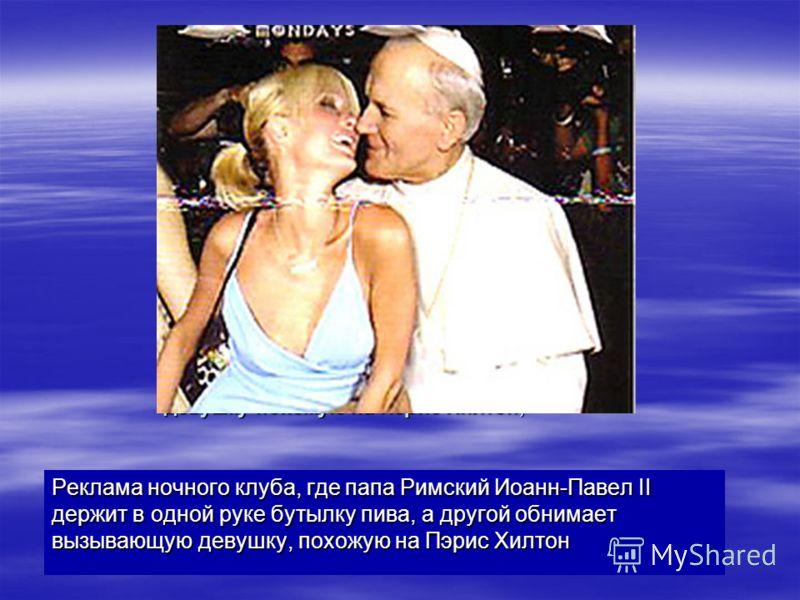 Реклама ночного клуба, где папа Римский Иоанн-Павел II держдит в одной руке бутылку пива, а другой обнимает вызывающую девушку похожую на Пэрис Хилтон; Реклама ночного клуба, где папа Римский Иоанн-Павел II держдит в одной руке бутылку пива, а другой