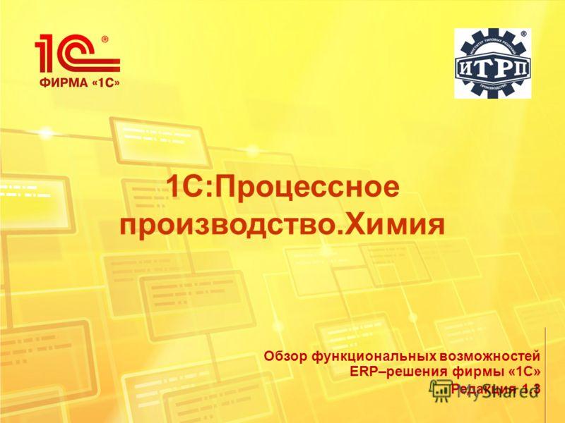 1С:Процессное производство.Химия Редакция 1.3 Обзор функциональных возможностей ERP–решения фирмы «1С»