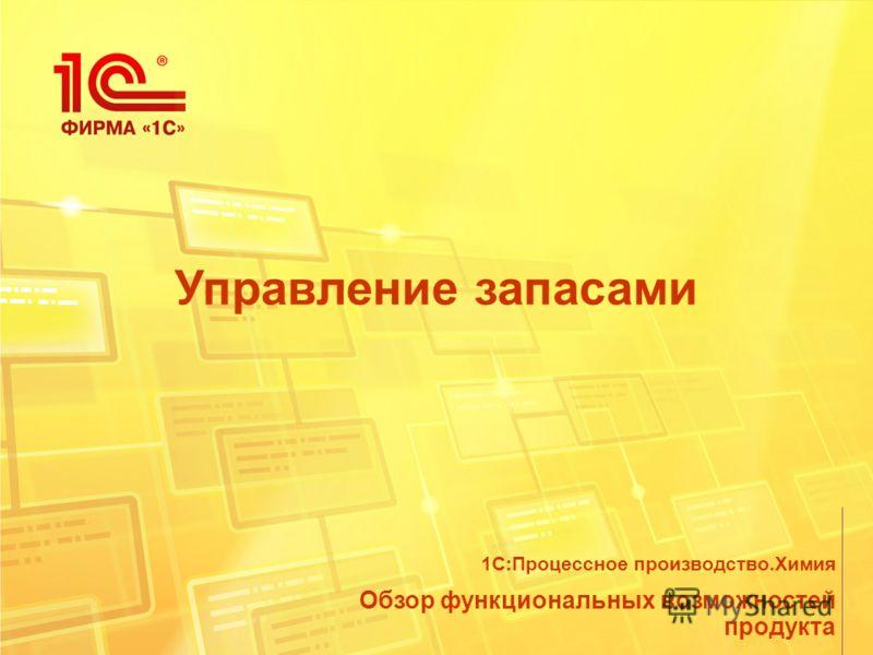 Управление запасами Обзор функциональных возможностей продукта 1С:Процессное производство.Химия