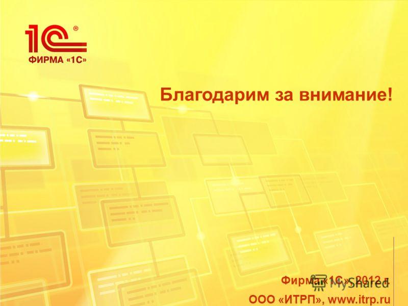 Благодарим за внимание! Фирма «1С», 2012 г. ООО «ИТРП», www.itrp.ru