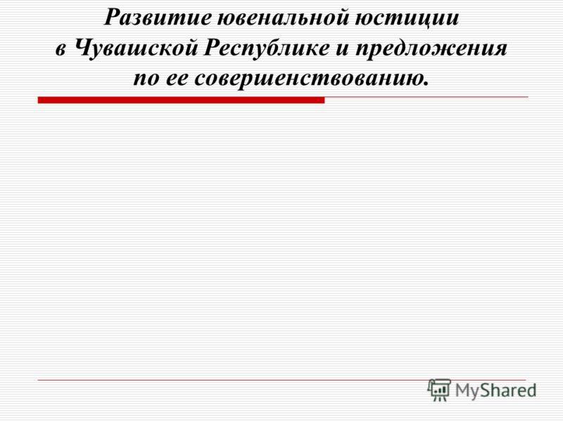 Развитие ювенальной юстиции в Чувашской Республике и предложения по ее совершенствованию.