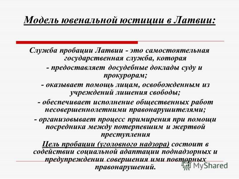 Модель ювенальной юстиции в Латвии: Служба пробации Латвии - это самостоятельная государственная служба, которая - предоставляет досудебные доклады суду и прокурорам; - оказывает помощь лицам, освобожденным из учреждений лишения свободы; - обеспечива