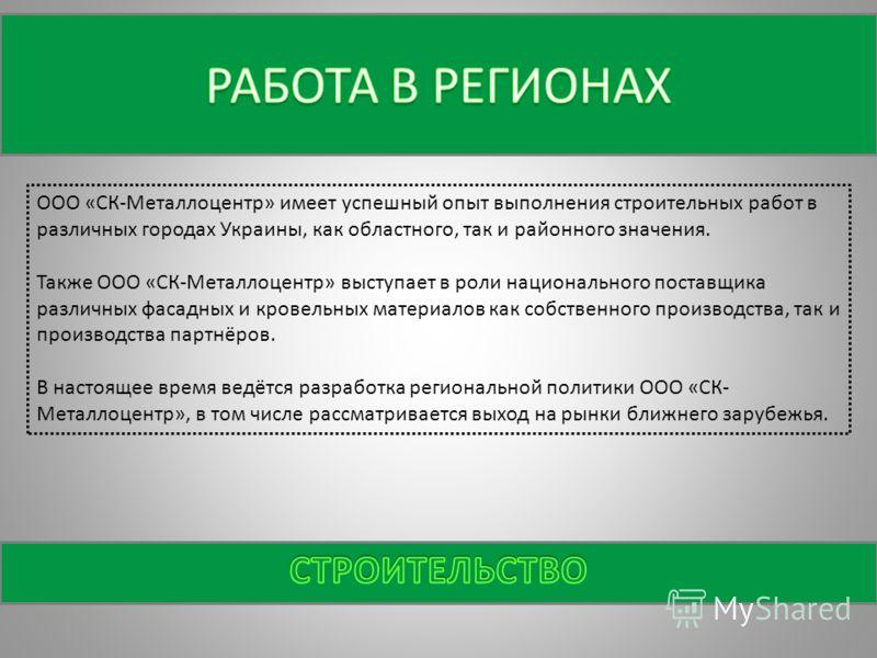 ООО «СК-Металлоцентр» имеет успешный опыт выполнения строительных работ в различных городах Украины, как областного, так и районного значения. Также ООО «СК-Металлоцентр» выступает в роли национального поставщика различных фасадных и кровельных матер