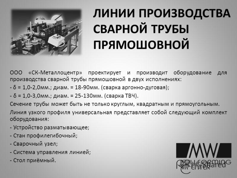 ЛИНИИ ПРОИЗВОДСТВА СВАРНОЙ ТРУБЫ ПРЯМОШОВНОЙ ООО «СК-Металлоцентр» проектирует и производит оборудование для производства сварной трубы прямошовной в двух исполнениях: - δ = 1,0-2,0мм.; диам. = 18-90мм. (сварка аргонно-дуговая); - δ = 1,0-3,0мм.; диа