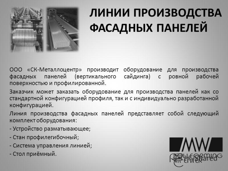 ЛИНИИ ПРОИЗВОДСТВА ФАСАДНЫХ ПАНЕЛЕЙ ООО «СК-Металлоцентр» производит оборудование для производства фасадных панелей (вертикального сайдинга) с ровной рабочей поверхностью и профилированной. Заказчик может заказать оборудование для производства панеле