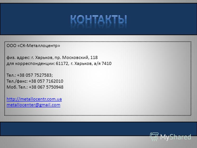 ООО «СК-Металлоцентр» физ. адрес: г. Харьков, пр. Московский, 118 для корреспонденции: 61172, г. Харьков, а/я 7410 Тел.: +38 057 7527583; Тел./факс: +38 057 7162010 Моб. Тел.: +38 067 5750948 http://metallocentr.com.ua metallocenter@gmail.com