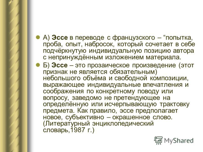 А) Эссе в переводе с французского – попытка, проба, опыт, набросок, который сочетает в себе подчёркнутую индивидуальную позицию автора с непринуждённым изложением материала. Б) Эссе – это прозаическое произведение (этот признак не является обязательн