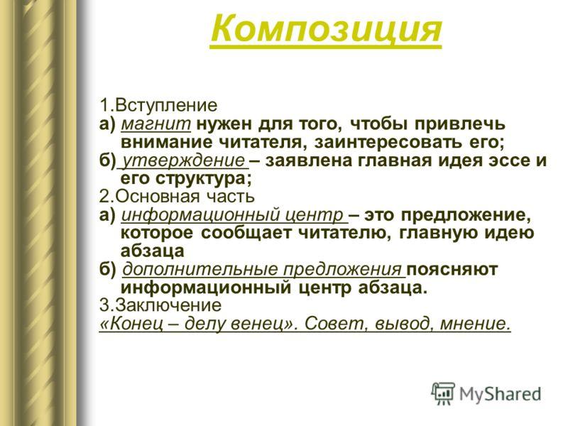 Композиция 1.Вступление а) магнит нужен для того, чтобы привлечь внимание читателя, заинтересовать его; б) утверждение – заявлена главная идея эссе и его структура; 2.Основная часть а) информационный центр – это предложение, которое сообщает читателю