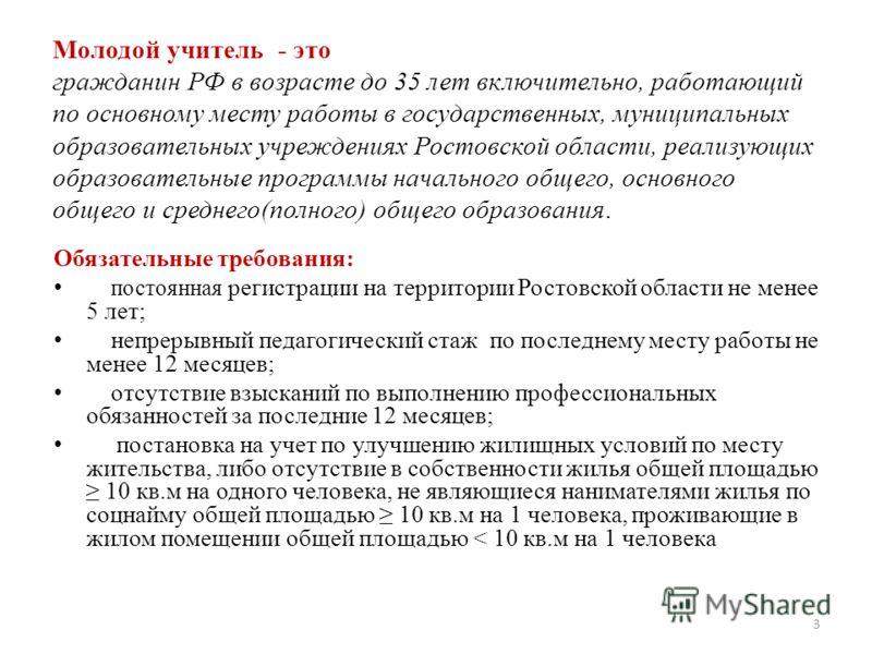 Молодой учитель - это гражданин РФ в возрасте до 35 лет включительно, работающий по основному месту работы в государственных, муниципальных образовательных учреждениях Ростовской области, реализующих образовательные программы начального общего, основ