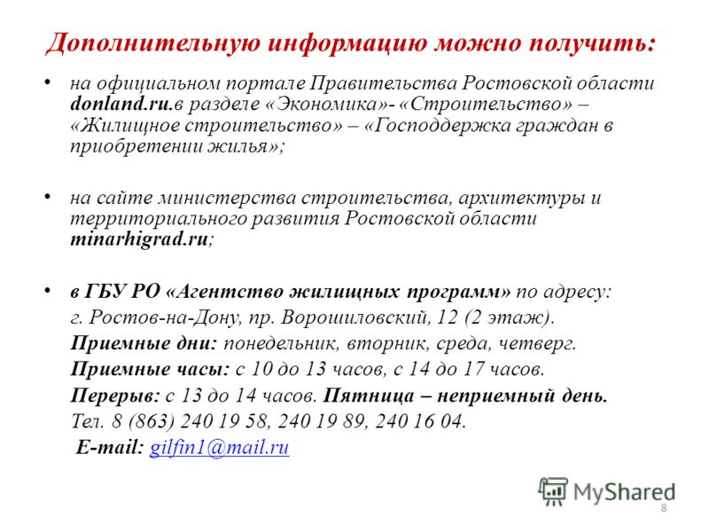 Дополнительную информацию можно получить: на официальном портале Правительства Ростовской области donland.ru.в разделе «Экономика»- «Строительство» – «Жилищное строительство» – «Господдержка граждан в приобретении жилья»; на сайте министерства строит