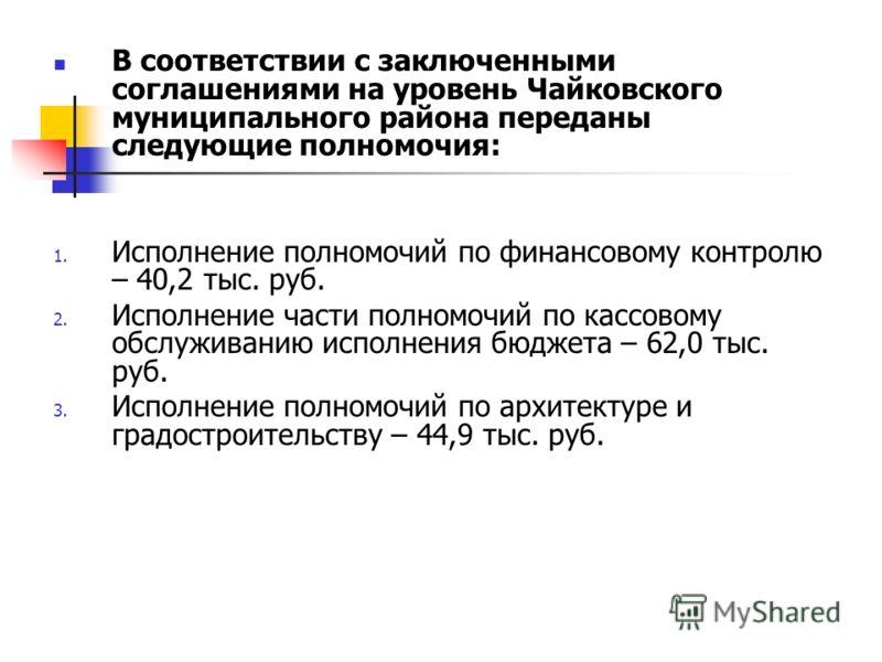 В соответствии с заключенными соглашениями на уровень Чайковского муниципального района переданы следующие полномочия: 1. Исполнение полномочий по финансовому контролю – 40,2 тыс. руб. 2. Исполнение части полномочий по кассовому обслуживанию исполнен