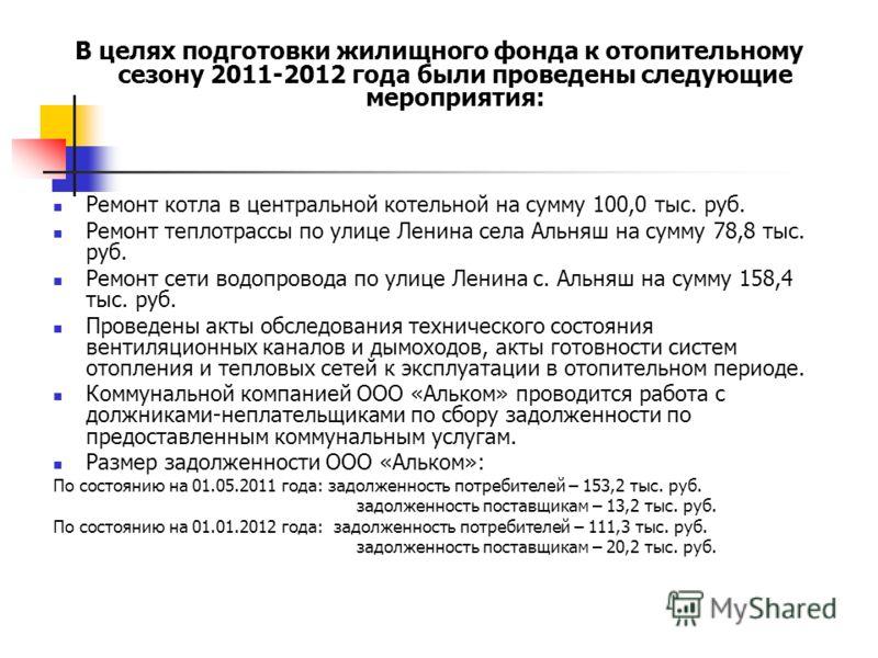 В целях подготовки жилищного фонда к отопительному сезону 2011-2012 года были проведены следующие мероприятия: Ремонт котла в центральной котельной на сумму 100,0 тыс. руб. Ремонт теплотрассы по улице Ленина села Альняш на сумму 78,8 тыс. руб. Ремонт