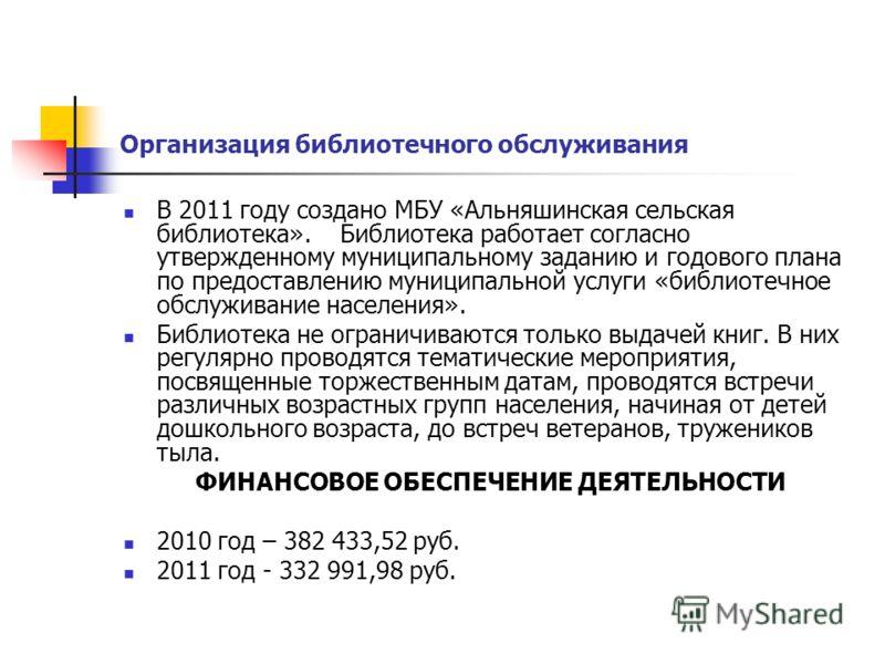 Организация библиотечного обслуживания В 2011 году создано МБУ «Альняшинская сельская библиотека». Библиотека работает согласно утвержденному муниципальному заданию и годового плана по предоставлению муниципальной услуги «библиотечное обслуживание на