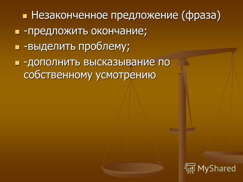 Незаконченное предложение (фраза) Незаконченное предложение (фраза) -предложить окончание; -предложить окончание; -выделить проблему; -выделить проблему; -дополнить высказывание по собственному усмотрению -дополнить высказывание по собственному усмот