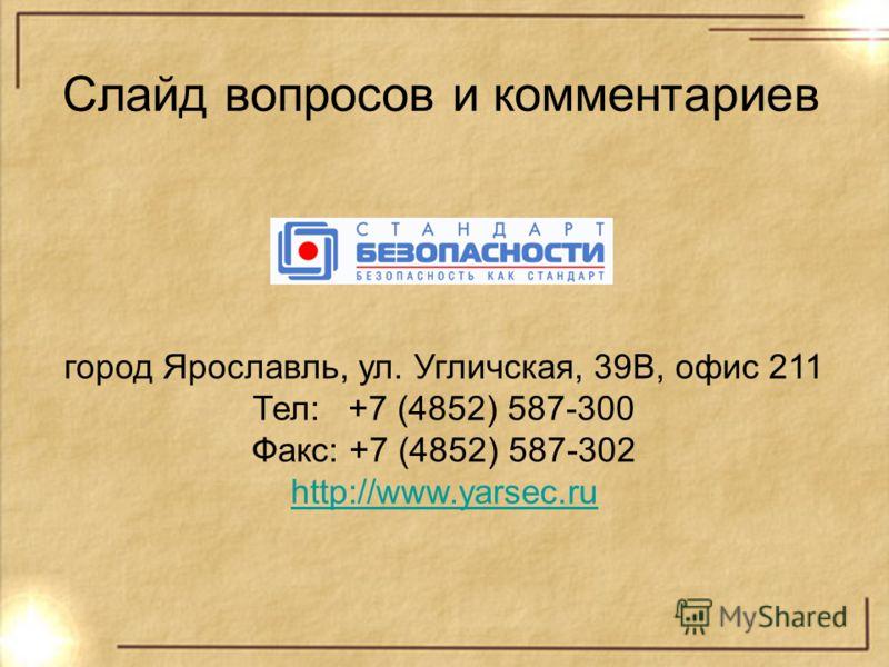 Слайд вопросов и комментариев город Ярославль, ул. Угличская, 39В, офис 211 Тел: +7 (4852) 587-300 Факс: +7 (4852) 587-302 http://www.yarsec.ru