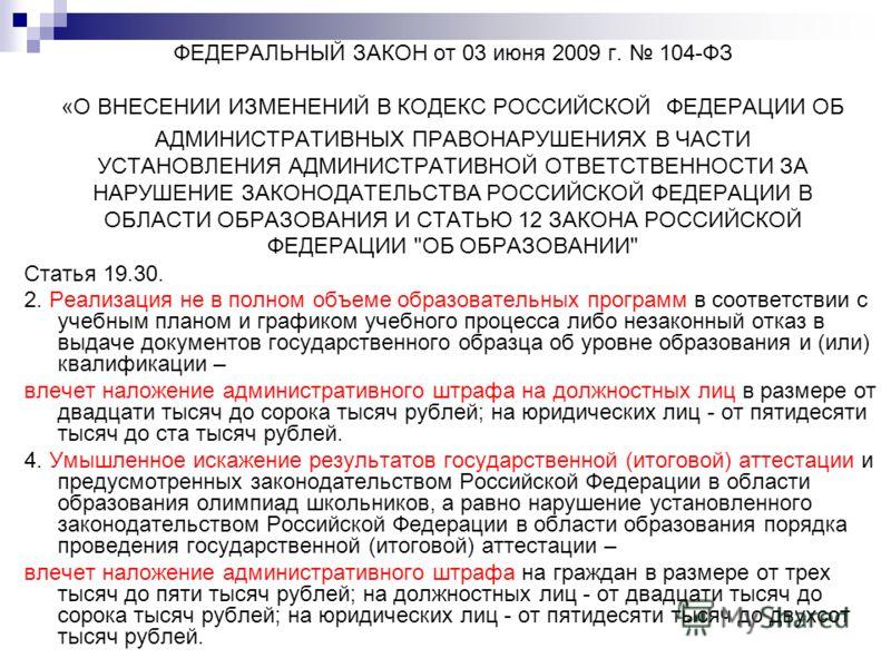 ФЕДЕРАЛЬНЫЙ ЗАКОН от 03 июня 2009 г. 104-ФЗ «О ВНЕСЕНИИ ИЗМЕНЕНИЙ В КОДЕКС РОССИЙСКОЙ ФЕДЕРАЦИИ ОБ АДМИНИСТРАТИВНЫХ ПРАВОНАРУШЕНИЯХ В ЧАСТИ УСТАНОВЛЕНИЯ АДМИНИСТРАТИВНОЙ ОТВЕТСТВЕННОСТИ ЗА НАРУШЕНИЕ ЗАКОНОДАТЕЛЬСТВА РОССИЙСКОЙ ФЕДЕРАЦИИ В ОБЛАСТИ ОБР