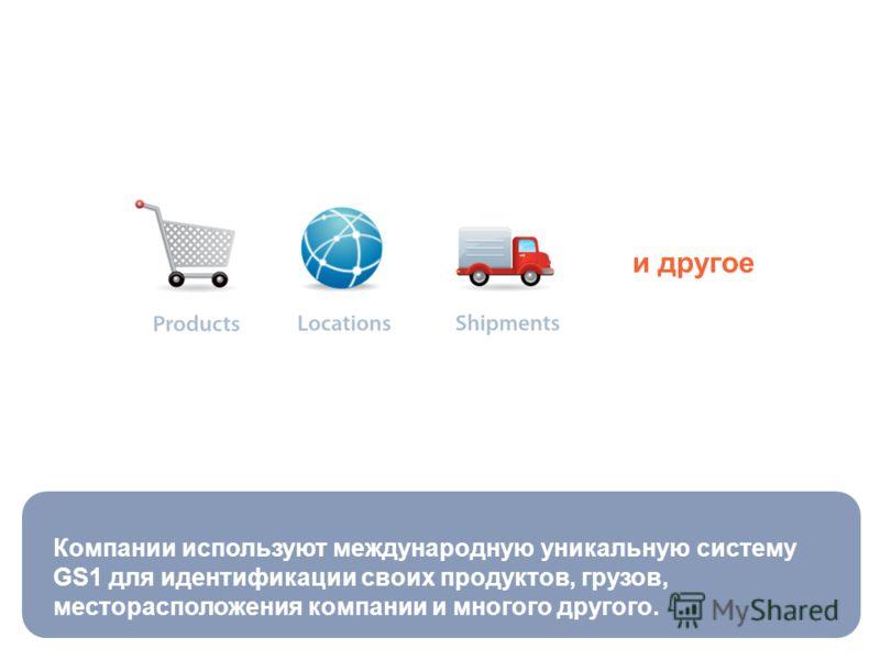 Компании используют международную уникальную систему GS1 для идентификации своих продуктов, грузов, месторасположения компании и многого другого. и другое