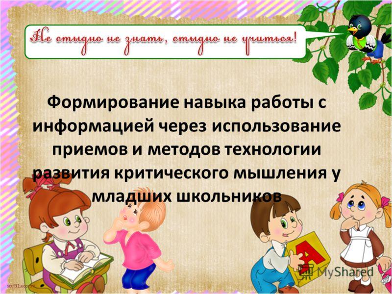 scul32.ucoz.ru Формирование навыка работы с информацией через использование приемов и методов технологии развития критического мышления у младших школьников