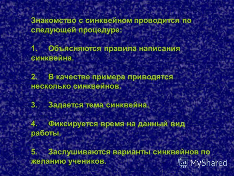 Знакомство с синквейном проводится по следующей процедуре: 1. Объясняются правила написания синквейна. 2. В качестве примера приводятся несколько синквейнов. 3. Задается тема синквейна. 4. Фиксируется время на данный вид работы. 5. Заслушиваются вари