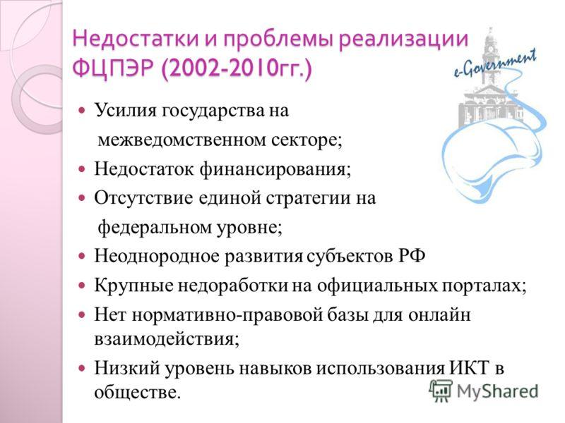 Недостатки и проблемы реализации ФЦПЭР (2002-2010 гг.) Усилия государства на межведомственном секторе; Недостаток финансирования; Отсутствие единой стратегии на федеральном уровне; Неоднородное развития субъектов РФ Крупные недоработки на официальных