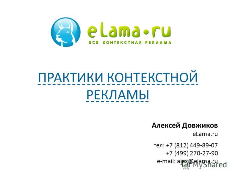 Алексей Довжиков eLama.ru тел: +7 (812) 449-89-07 +7 (499) 270-27-90 e-mail: alex@elama.ru ПРАКТИКИ КОНТЕКСТНОЙ РЕКЛАМЫ