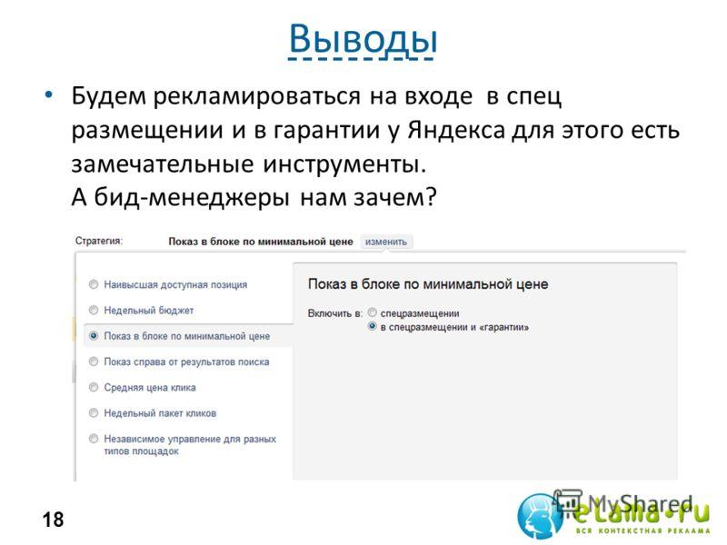 Выводы Будем рекламироваться на входе в спец размещении и в гарантии у Яндекса для этого есть замечательные инструменты. А бид-менеджеры нам зачем? 18