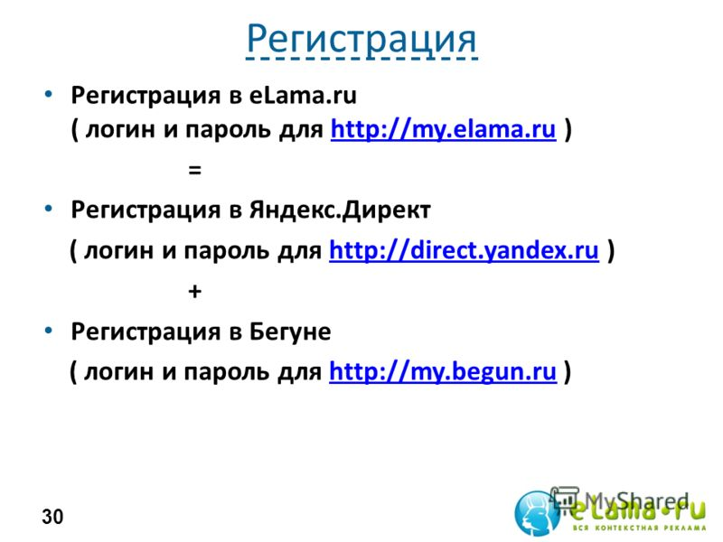 Регистрация Регистрация в eLama.ru ( логин и пароль для http://my.elama.ru )http://my.elama.ru = Регистрация в Яндекс.Директ ( логин и пароль для http://direct.yandex.ru )http://direct.yandex.ru + Регистрация в Бегуне ( логин и пароль для http://my.b