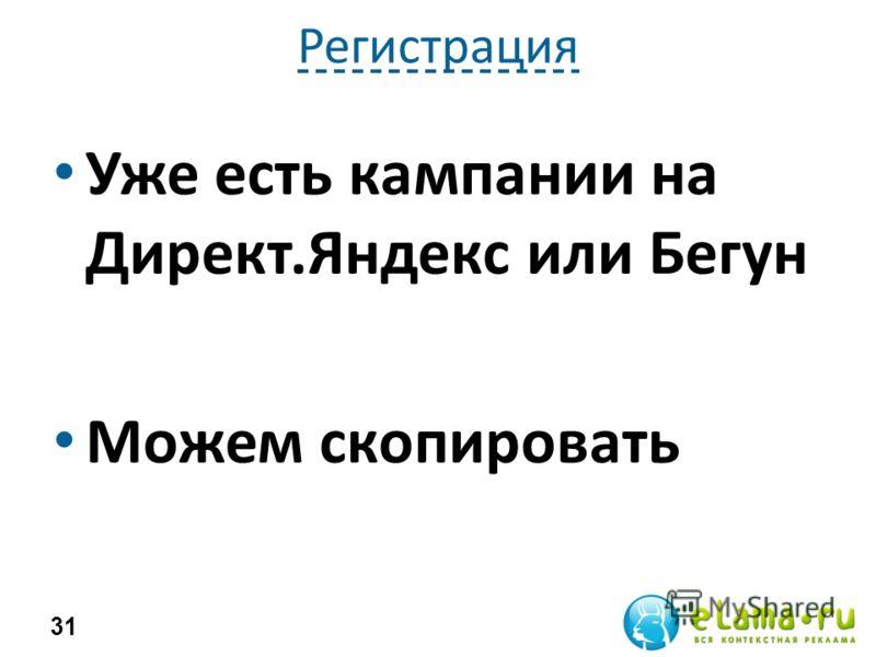 Регистрация Уже есть кампании на Директ.Яндекс или Бегун Можем скопировать 31