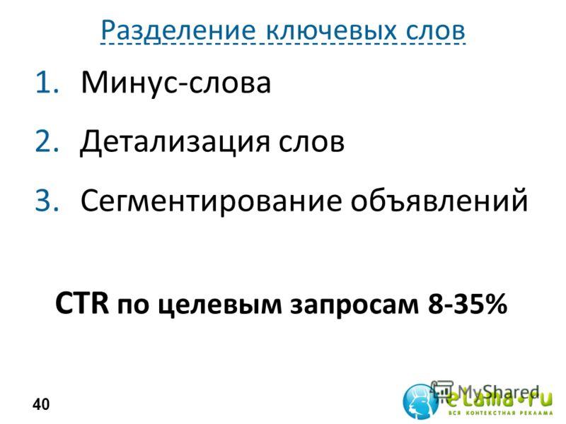 Разделение ключевых слов 1.Минус-слова 2.Детализация слов 3.Сегментирование объявлений 40 CTR по целевым запросам 8-35%
