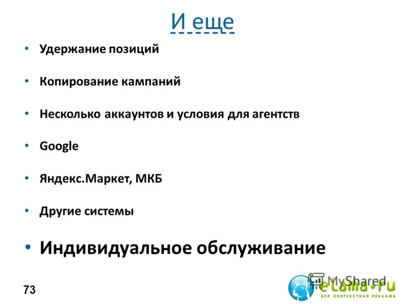 И еще Удержание позиций Копирование кампаний Несколько аккаунтов и условия для агентств Google Яндекс.Маркет, МКБ Другие системы Индивидуальное обслуживание 73