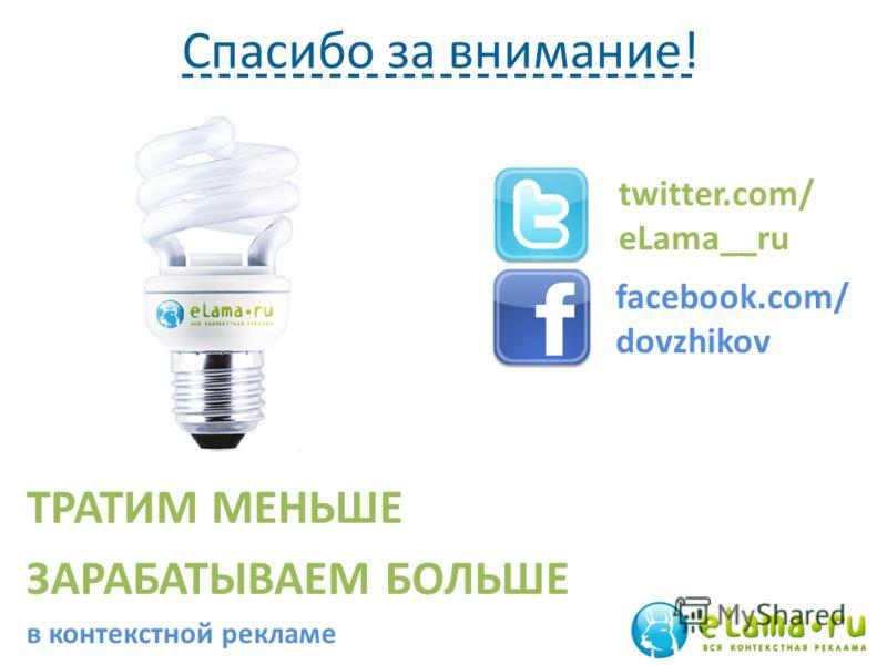 Спасибо за внимание! ТРАТИМ МЕНЬШЕ ЗАРАБАТЫВАЕМ БОЛЬШЕ в контекстной рекламе twitter.com/ eLama__ru facebook.com/ dovzhikov