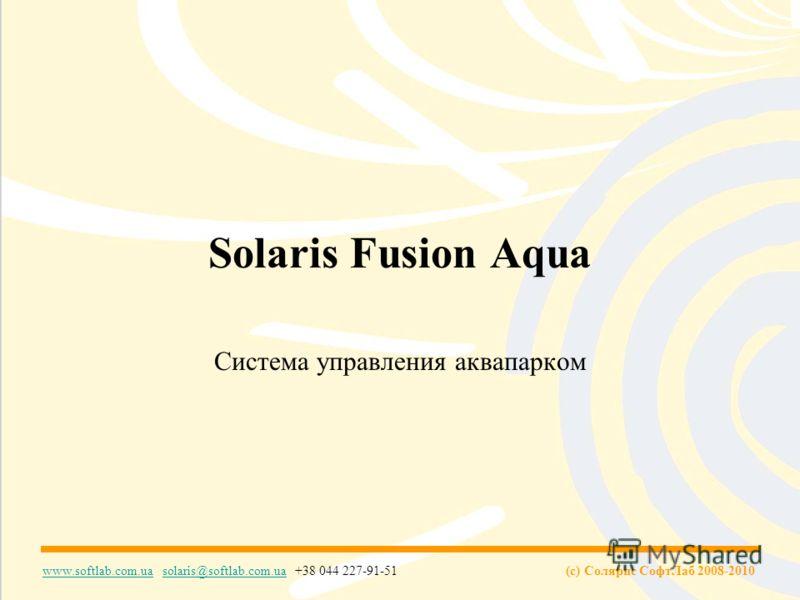 (c) Солярис СофтЛаб 2008-2010 www.softlab.com.uawww.softlab.com.ua solaris@softlab.com.ua +38 044 227-91-51solaris@softlab.com.ua Solaris Fusion Aqua Система управления аквапарком