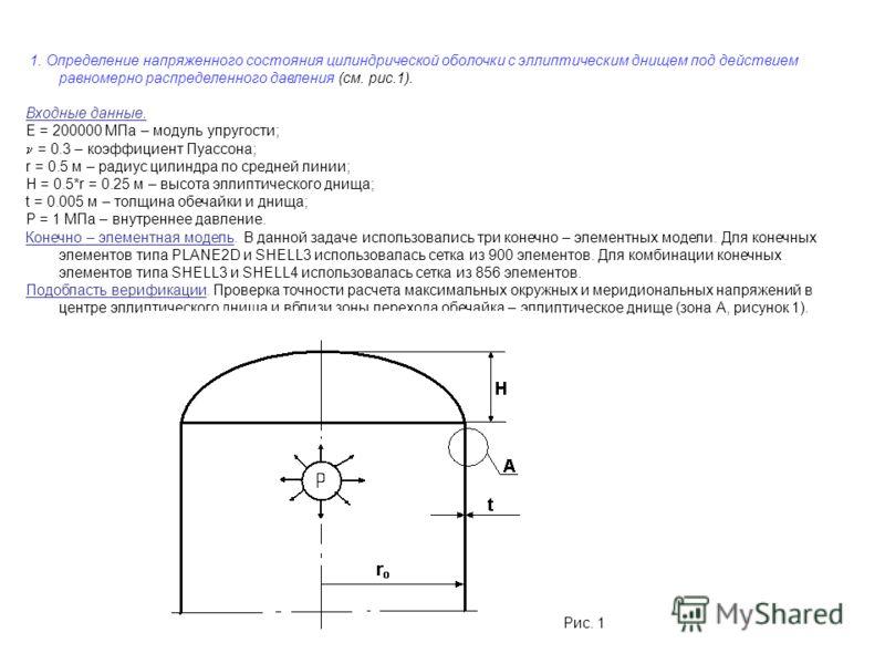 1. Определение напряженного состояния цилиндрической оболочки с эллиптическим днищем под действием равномерно распределенного давления (см. рис.1). Входные данные. E = 200000 МПа – модуль упругости; = 0.3 – коэффициент Пуассона; r = 0.5 м – радиус ци