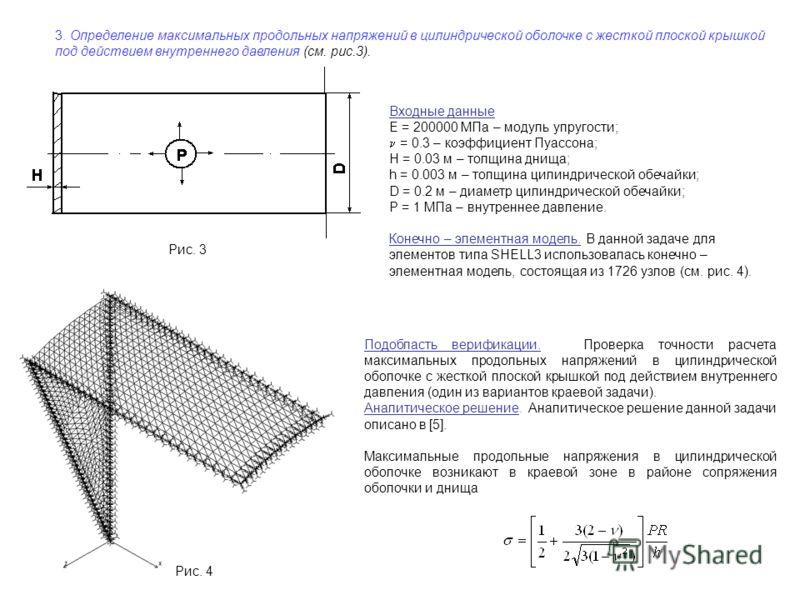 3. Определение максимальных продольных напряжений в цилиндрической оболочке с жесткой плоской крышкой под действием внутреннего давления (см. рис.3). Рис. 3 Входные данные E = 200000 МПа – модуль упругости; = 0.3 – коэффициент Пуассона; H = 0.03 м –