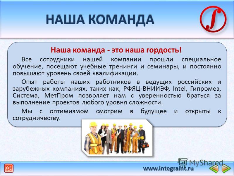 www.integralnt.ru НАША КОМАНДА Наша команда - это наша гордость! Все сотрудники нашей компании прошли специальное обучение, посещают учебные тренинги и семинары, и постоянно повышают уровень своей квалификации. Опыт работы наших работников в ведущих