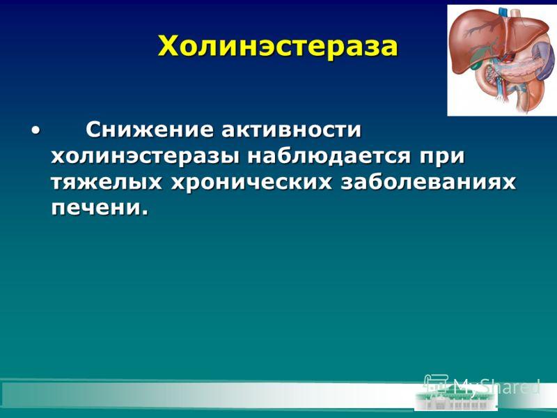 Холинэстераза Снижение активности холинэстеразы наблюдается при тяжелых хронических заболеваниях печени.Снижение активности холинэстеразы наблюдается при тяжелых хронических заболеваниях печени.
