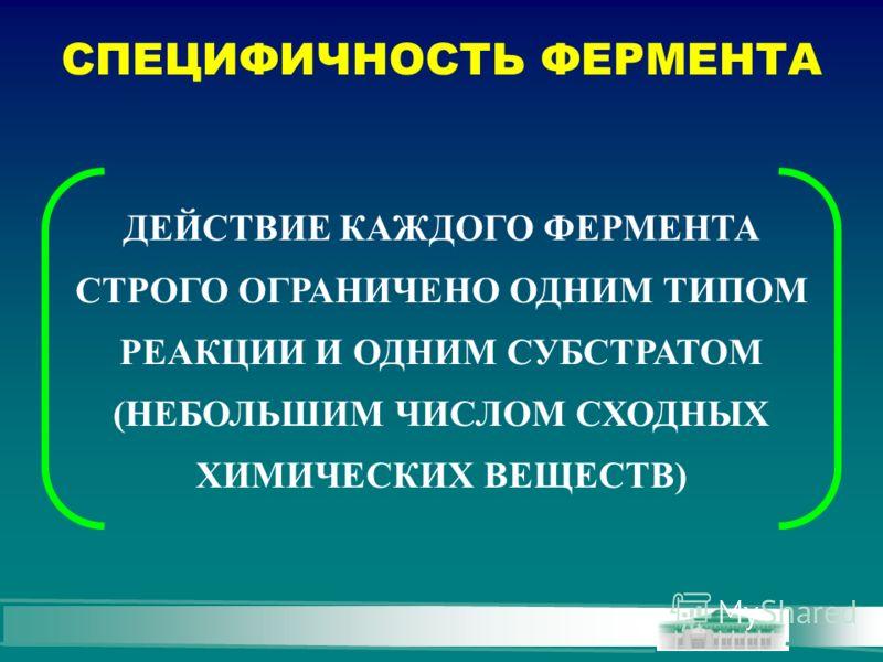 СПЕЦИФИЧНОСТЬ ФЕРМЕНТА ДЕЙСТВИЕ КАЖДОГО ФЕРМЕНТА СТРОГО ОГРАНИЧЕНО ОДНИМ ТИПОМ РЕАКЦИИ И ОДНИМ СУБСТРАТОМ (НЕБОЛЬШИМ ЧИСЛОМ СХОДНЫХ ХИМИЧЕСКИХ ВЕЩЕСТВ)