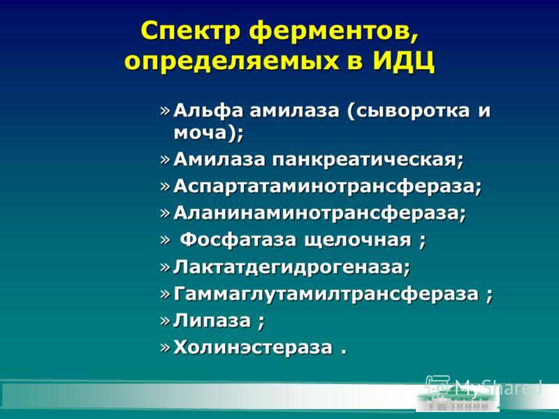 Спектр ферментов, определяемых в ИДЦ »Альфа амилаза (сыворотка и моча); »Амилаза панкреатическая; »Аспартатаминотрансфераза; »Аланинаминотрансфераза; » Фосфатаза щелочная ; »Лактатдегидрогеназа; »Гаммаглутамилтрансфераза ; »Липаза ; »Холинэстераза.