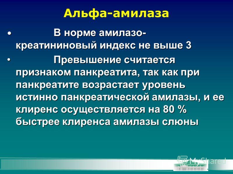 Альфа-амилаза В норме амилазо- креатининовый индекс не выше 3 В норме амилазо- креатининовый индекс не выше 3 Превышение считается признаком панкреатита, так как при панкреатите возрастает уровень истинно панкреатической амилазы, и ее клиренс осущест